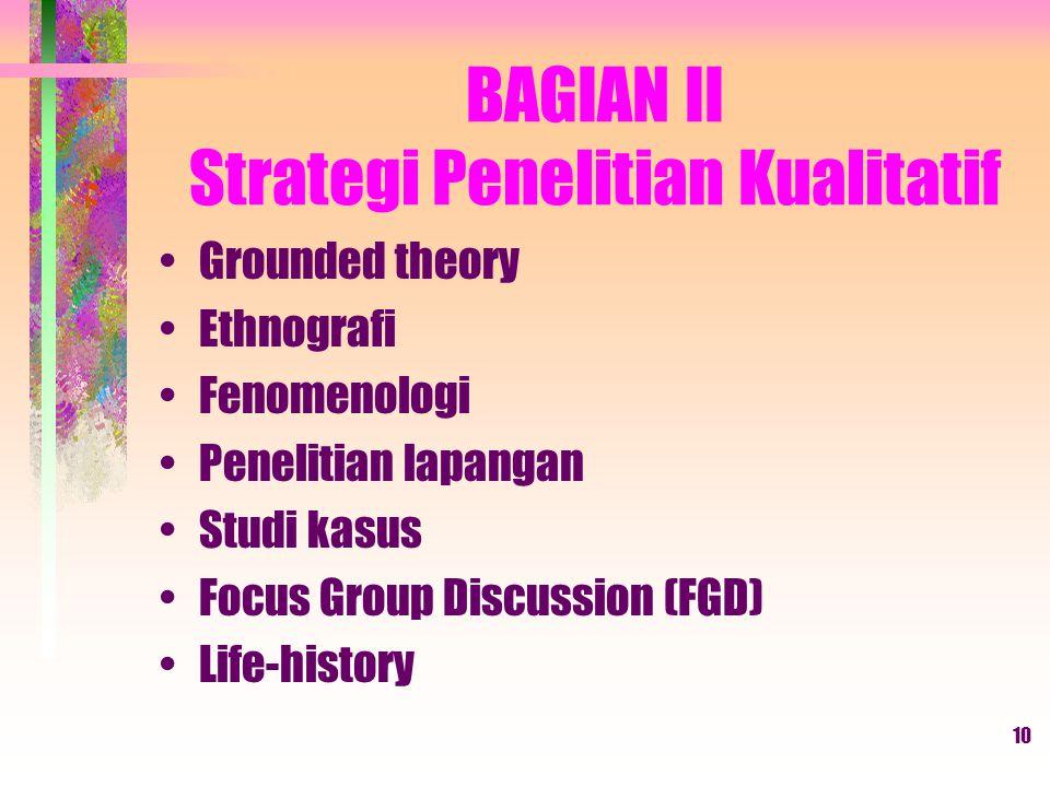 10 BAGIAN II Strategi Penelitian Kualitatif Grounded theory Ethnografi Fenomenologi Penelitian lapangan Studi kasus Focus Group Discussion (FGD) Life-history