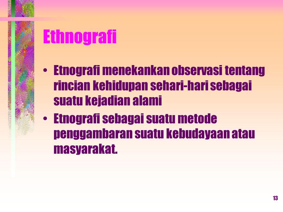 13 Ethnografi Etnografi menekankan observasi tentang rincian kehidupan sehari-hari sebagai suatu kejadian alami Etnografi sebagai suatu metode penggambaran suatu kebudayaan atau masyarakat.