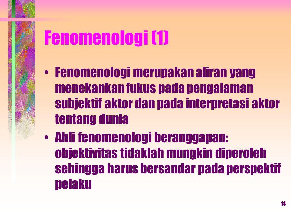 14 Fenomenologi (1) Fenomenologi merupakan aliran yang menekankan fukus pada pengalaman subjektif aktor dan pada interpretasi aktor tentang dunia Ahli fenomenologi beranggapan: objektivitas tidaklah mungkin diperoleh sehingga harus bersandar pada perspektif pelaku