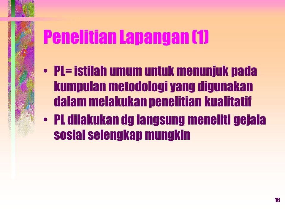 16 Penelitian Lapangan (1) PL= istilah umum untuk menunjuk pada kumpulan metodologi yang digunakan dalam melakukan penelitian kualitatif PL dilakukan dg langsung meneliti gejala sosial selengkap mungkin
