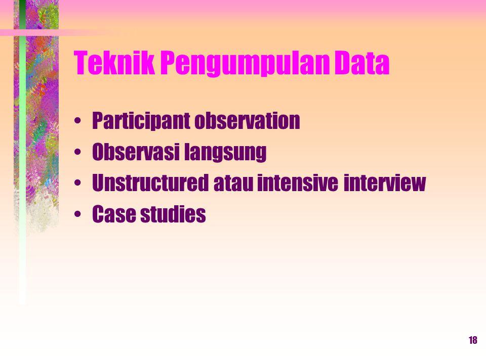 18 Teknik Pengumpulan Data Participant observation Observasi langsung Unstructured atau intensive interview Case studies