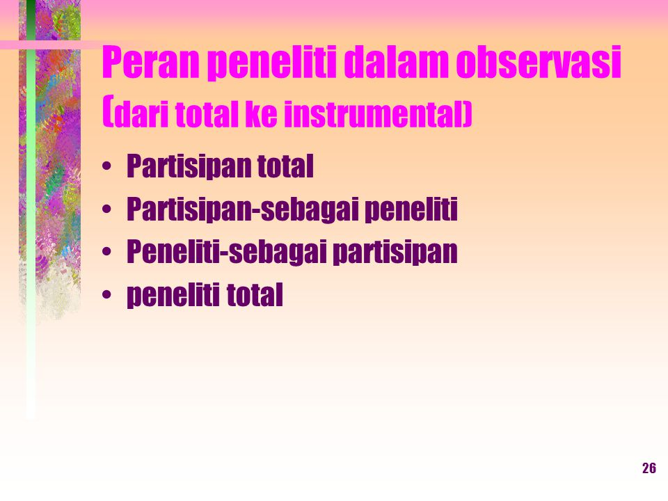 26 Peran peneliti dalam observasi ( dari total ke instrumental) Partisipan total Partisipan-sebagai peneliti Peneliti-sebagai partisipan peneliti total
