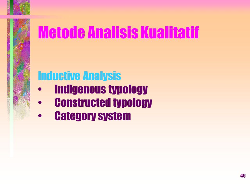 46 Metode Analisis Kualitatif Inductive Analysis Indigenous typology Constructed typology Category system