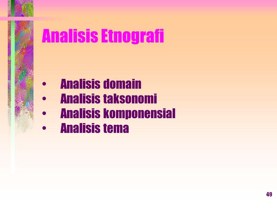 49 Analisis Etnografi Analisis domain Analisis taksonomi Analisis komponensial Analisis tema
