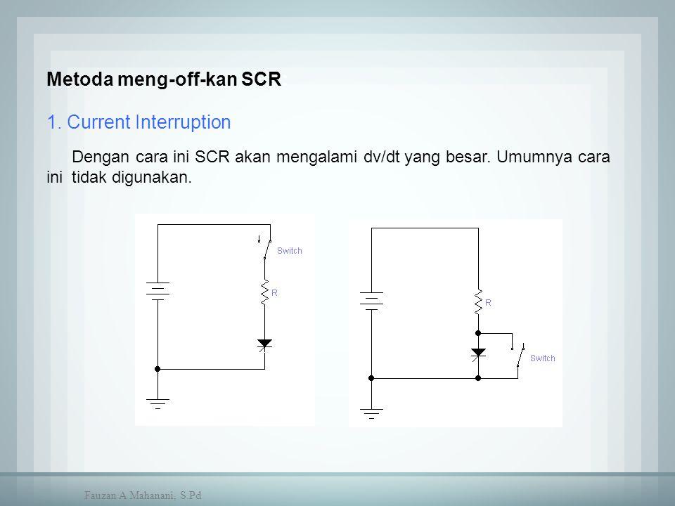 Metoda meng-off-kan SCR: 1. Current Interruption Dengan cara ini SCR akan mengalami dv/dt yang besar. Umumnya cara ini tidak digunakan. Fauzan A Mahan