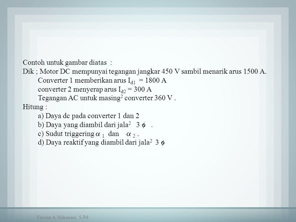 Contoh untuk gambar diatas : Dik ; Motor DC mempunyai tegangan jangkar 450 V sambil menarik arus 1500 A. Converter 1 memberikan arus I d1 = 1800 A con