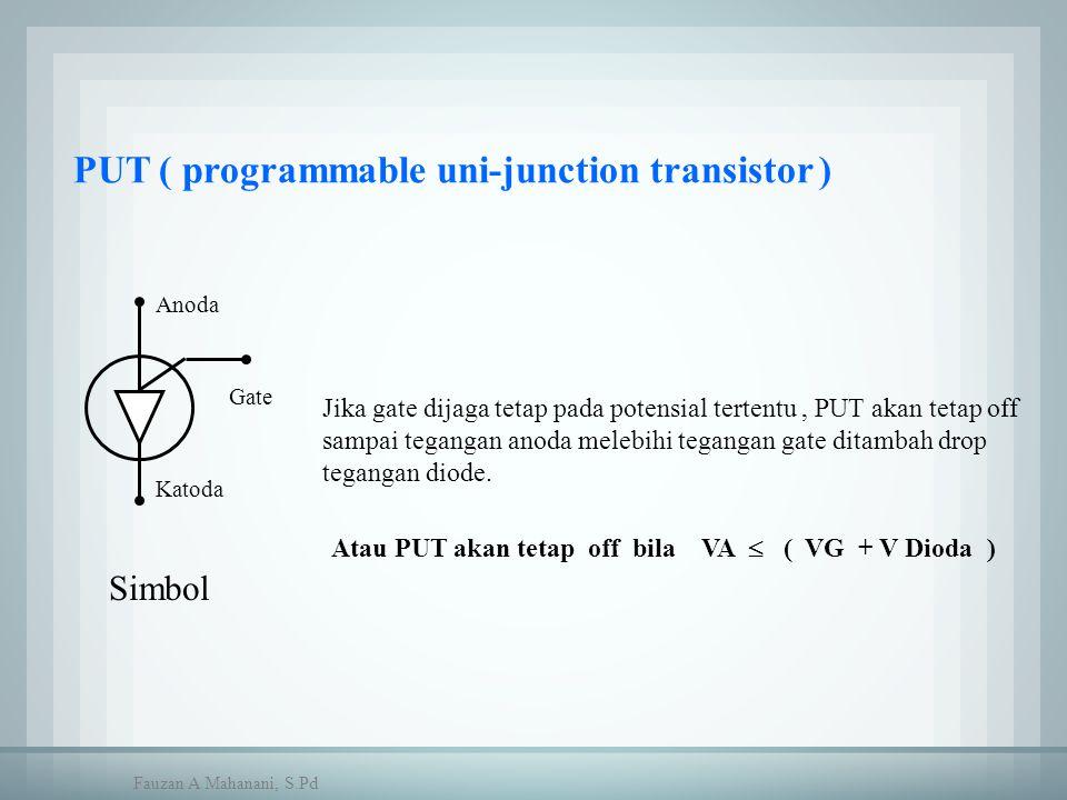 PUT ( programmable uni-junction transistor ) Simbol Anoda Katoda Gate Jika gate dijaga tetap pada potensial tertentu, PUT akan tetap off sampai tegang
