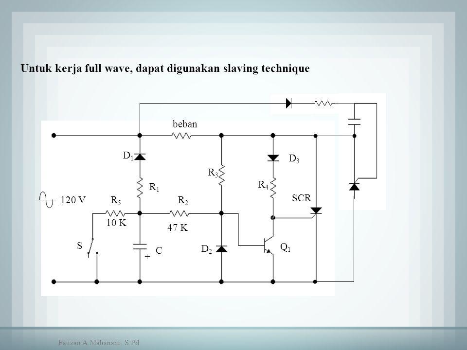 Untuk kerja full wave, dapat digunakan slaving technique beban C D1D1 R1R1 R2R2 R5R5 R3R3 R4R4 D3D3 S 10 K 47 K D2D2 SCR 120 V + Q1Q1 Fauzan A Mahanan