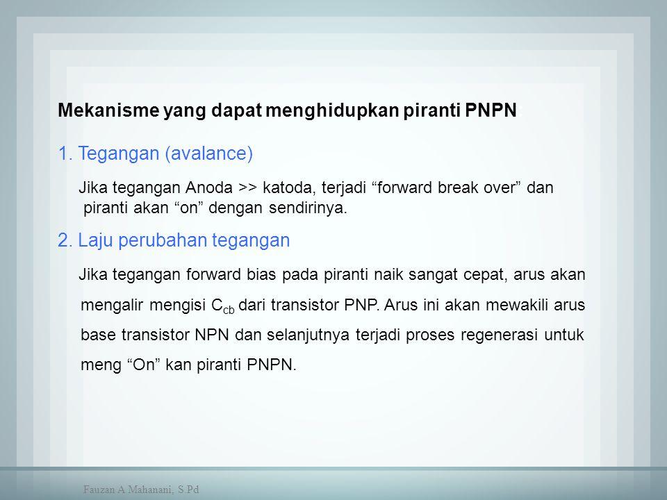 "Mekanisme yang dapat menghidupkan piranti PNPN: 1. Tegangan (avalance) Jika tegangan Anoda >> katoda, terjadi ""forward break over"" dan piranti akan ""o"