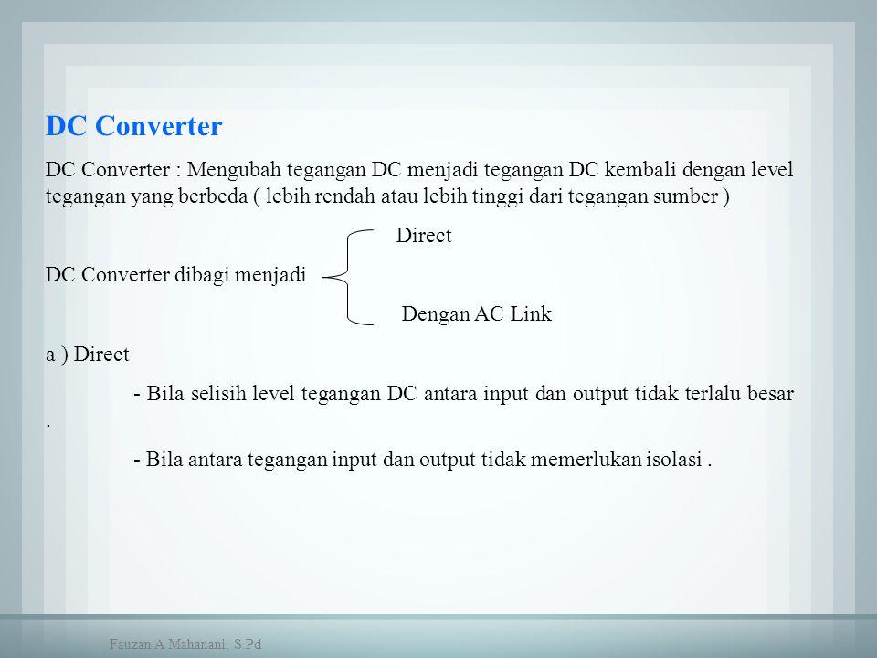 DC Converter DC Converter : Mengubah tegangan DC menjadi tegangan DC kembali dengan level tegangan yang berbeda ( lebih rendah atau lebih tinggi dari