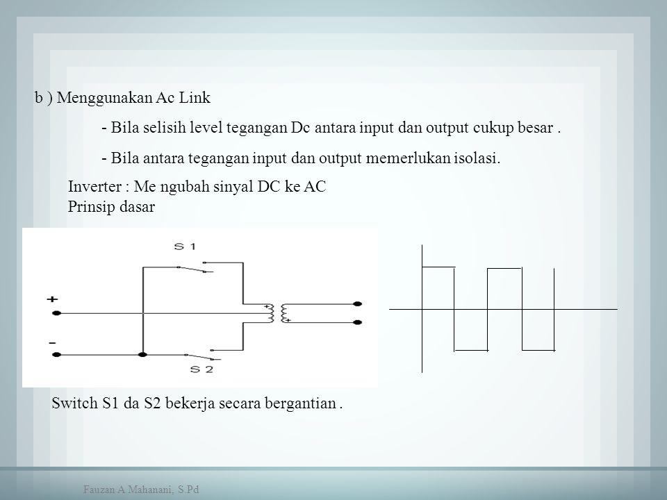 b ) Menggunakan Ac Link - Bila selisih level tegangan Dc antara input dan output cukup besar. - Bila antara tegangan input dan output memerlukan isola