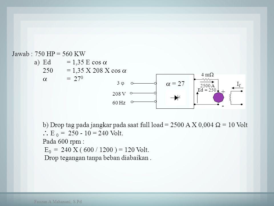  = 27 + - 2500 A Ed = 250 4 m  IfIf 3  208 V 60 Hz Jawab : 750 HP = 560 KW a) Ed = 1,35 E cos  250 = 1,35 X 208 X cos   = 27 0 b) Drop tag pada