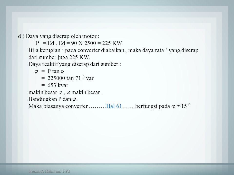 d ) Daya yang diserap oleh motor : P = Ed. Ed = 90 X 2500 = 225 KW Bila kerugian 2 pada converter diabaikan, maka daya rata 2 yang diserap dari sumber