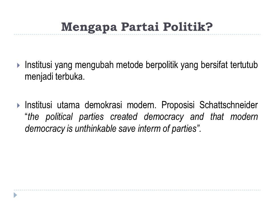 Mengapa Partai Politik?  Institusi yang mengubah metode berpolitik yang bersifat tertutub menjadi terbuka.  Institusi utama demokrasi modern. Propos