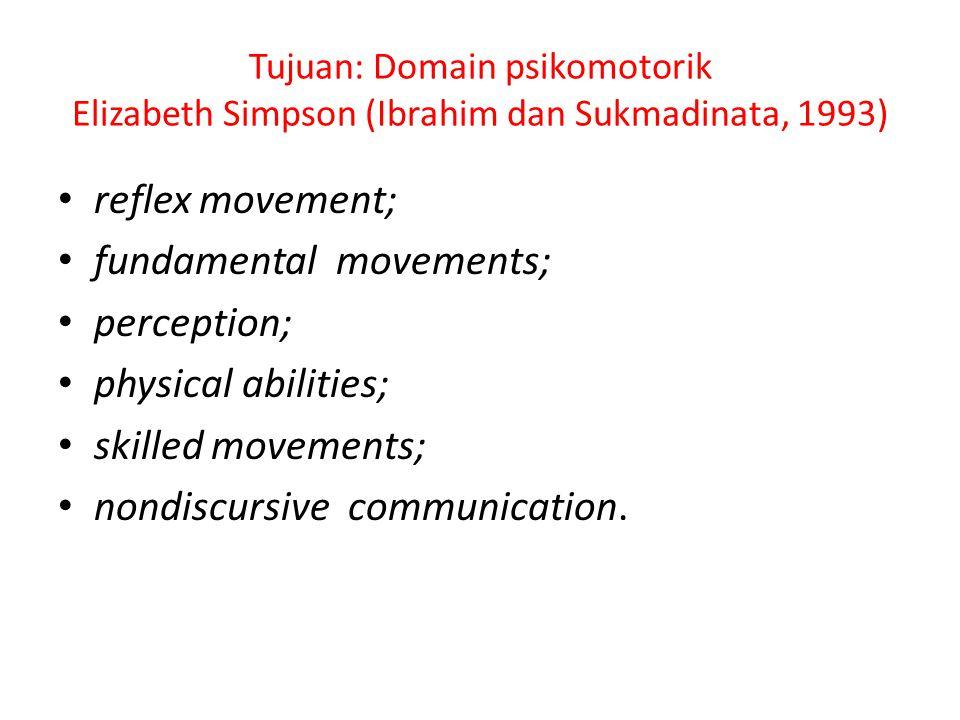 Tujuan: Domain psikomotorik Elizabeth Simpson (Ibrahim dan Sukmadinata, 1993) reflex movement; fundamental movements; perception; physical abilities;