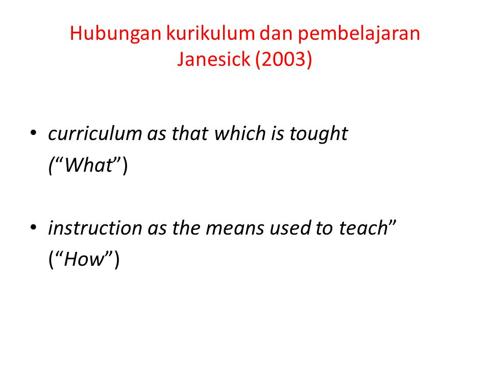"Hubungan kurikulum dan pembelajaran Janesick (2003) curriculum as that which is tought (""What"") instruction as the means used to teach"" (""How"")"