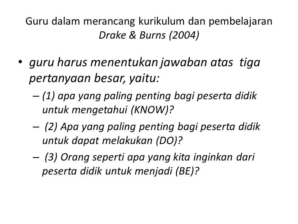 Guru dalam merancang kurikulum dan pembelajaran Drake & Burns (2004) guru harus menentukan jawaban atas tiga pertanyaan besar, yaitu: – (1) apa yang p