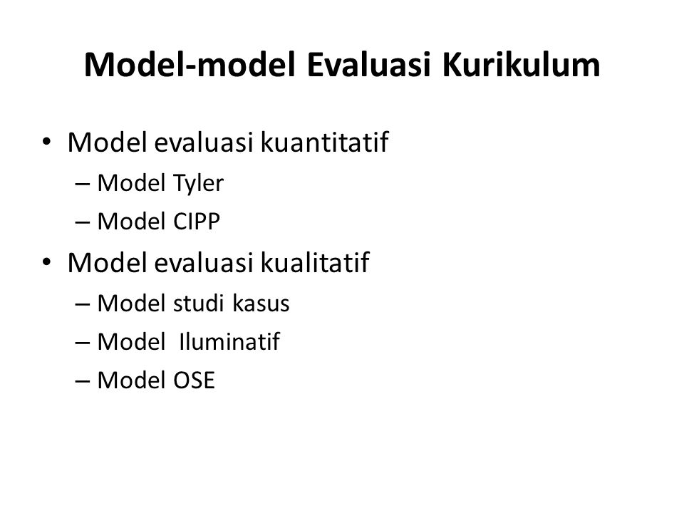 Model-model Evaluasi Kurikulum Model evaluasi kuantitatif – Model Tyler – Model CIPP Model evaluasi kualitatif – Model studi kasus – Model Iluminatif