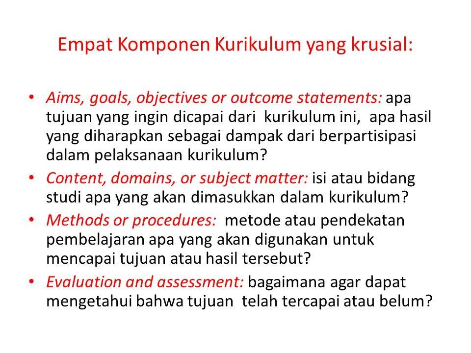 Empat Komponen Kurikulum yang krusial: Aims, goals, objectives or outcome statements: apa tujuan yang ingin dicapai dari kurikulum ini, apa hasil yang