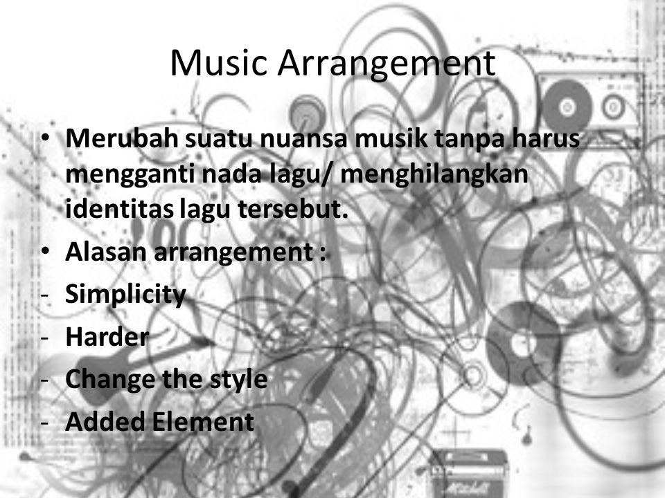 Music Arrangement Merubah suatu nuansa musik tanpa harus mengganti nada lagu/ menghilangkan identitas lagu tersebut. Alasan arrangement : -Simplicity