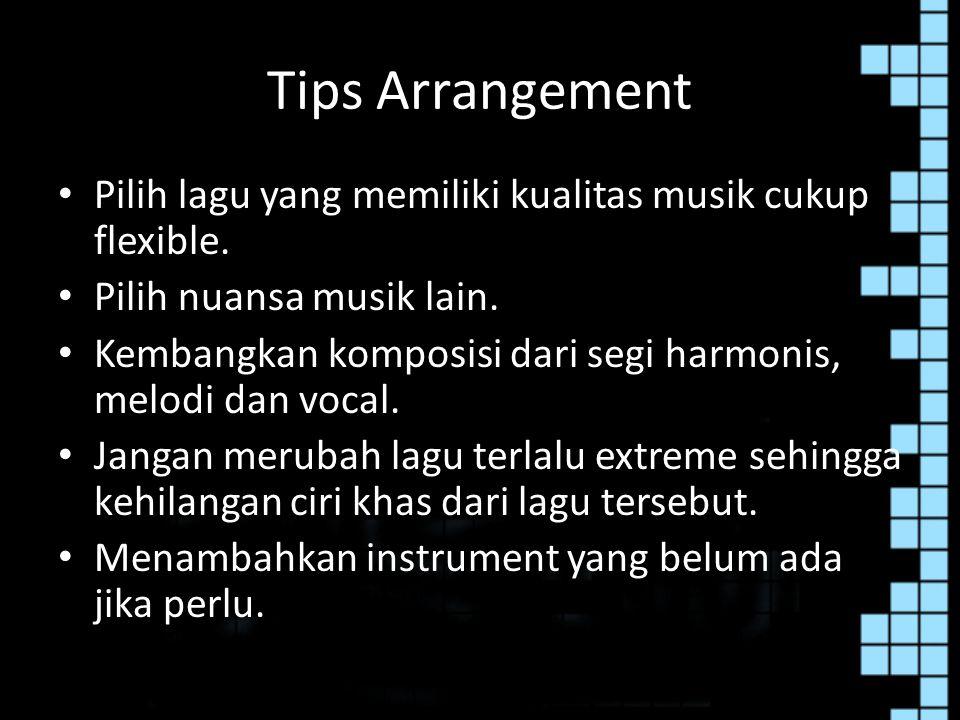 Tips Arrangement Pilih lagu yang memiliki kualitas musik cukup flexible. Pilih nuansa musik lain. Kembangkan komposisi dari segi harmonis, melodi dan