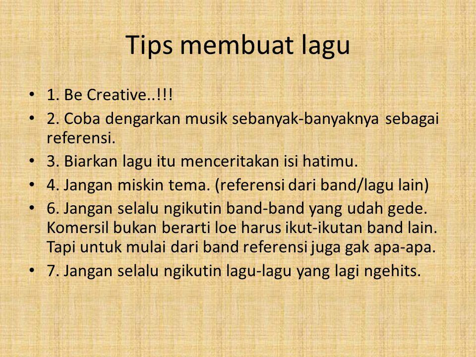 Tips membuat lagu 1. Be Creative..!!! 2. Coba dengarkan musik sebanyak-banyaknya sebagai referensi. 3. Biarkan lagu itu menceritakan isi hatimu. 4. Ja