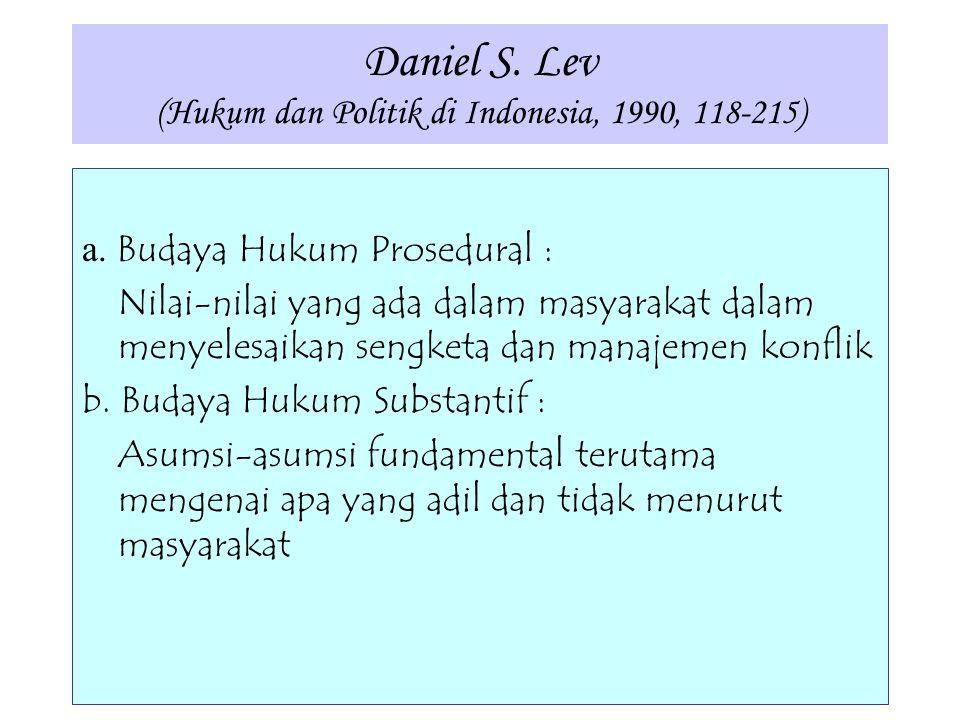 Daniel S. Lev (Hukum dan Politik di Indonesia, 1990, 118-215) a. Budaya Hukum Prosedural : Nilai-nilai yang ada dalam masyarakat dalam menyelesaikan s