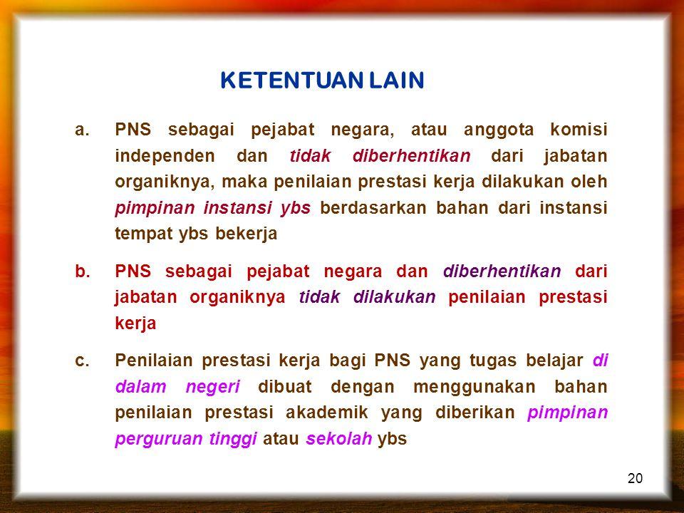 20 KETENTUAN LAIN a.PNS sebagai pejabat negara, atau anggota komisi independen dan tidak diberhentikan dari jabatan organiknya, maka penilaian prestas