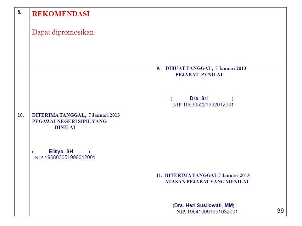 39 8. REKOMENDASI Dapat dipromosikan 9. DIBUAT TANGGAL, 7 Januari 2013 PEJABAT PENILAI ( Dra. Sri ) NIP. 196305221992012001 10.DITERIMA TANGGAL, 7 Jan