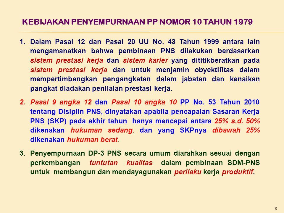 8 KEBIJAKAN PENYEMPURNAAN PP NOMOR 10 TAHUN 1979 1.Dalam Pasal 12 dan Pasal 20 UU No. 43 Tahun 1999 antara lain mengamanatkan bahwa pembinaan PNS dila