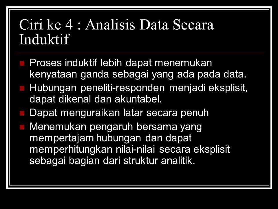 Ciri ke 4 : Analisis Data Secara Induktif Proses induktif lebih dapat menemukan kenyataan ganda sebagai yang ada pada data.