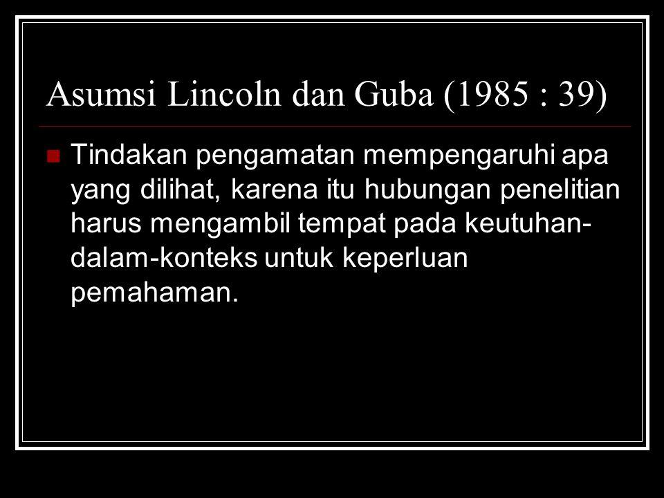 Asumsi Lincoln dan Guba (1985 : 39) Tindakan pengamatan mempengaruhi apa yang dilihat, karena itu hubungan penelitian harus mengambil tempat pada keutuhan- dalam-konteks untuk keperluan pemahaman.