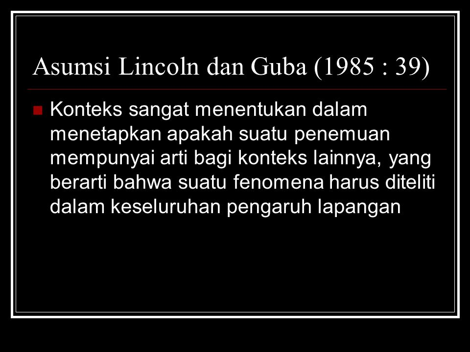 Asumsi Lincoln dan Guba (1985 : 39) Sebagian struktur nilai kontekstual bersifat determinatif terhadap apa yang akan dicari Uraian tersebut membawa peneliti untuk memasuki dan melibatkan diri dalam lapangan penelitian untuk meneliti masalah pendidikan atau sosial.