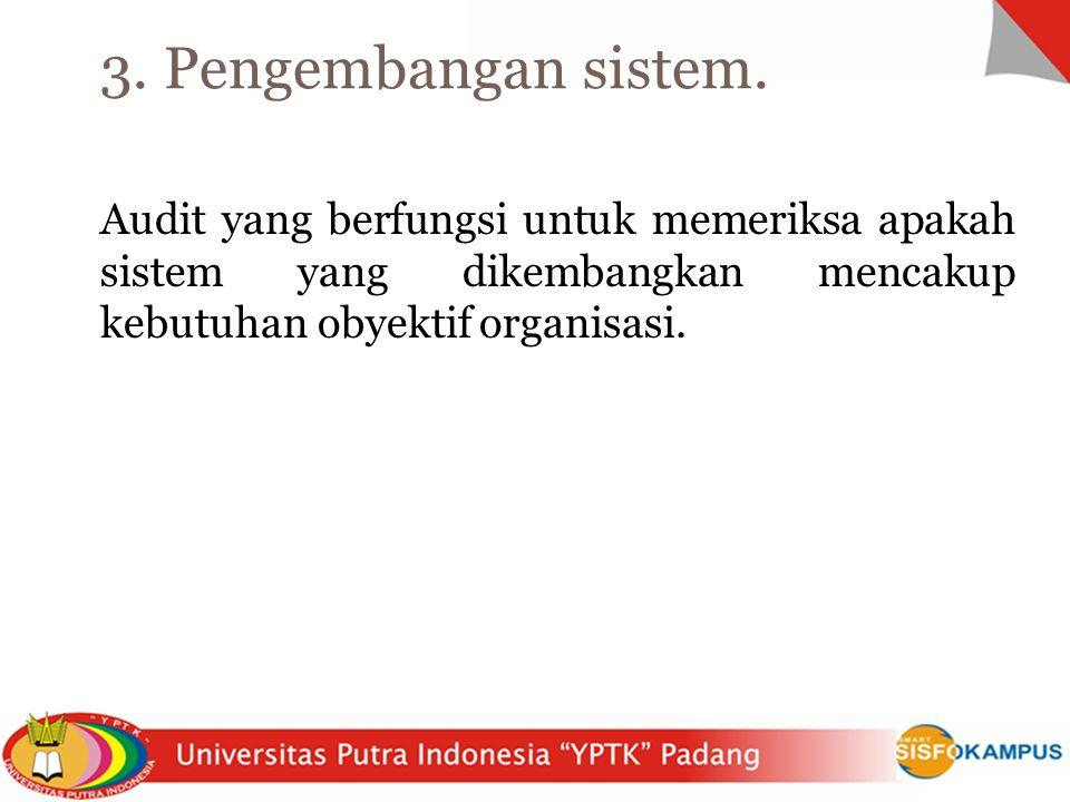 Audit yang berfungsi untuk memeriksa apakah sistem yang dikembangkan mencakup kebutuhan obyektif organisasi. 3. Pengembangan sistem.