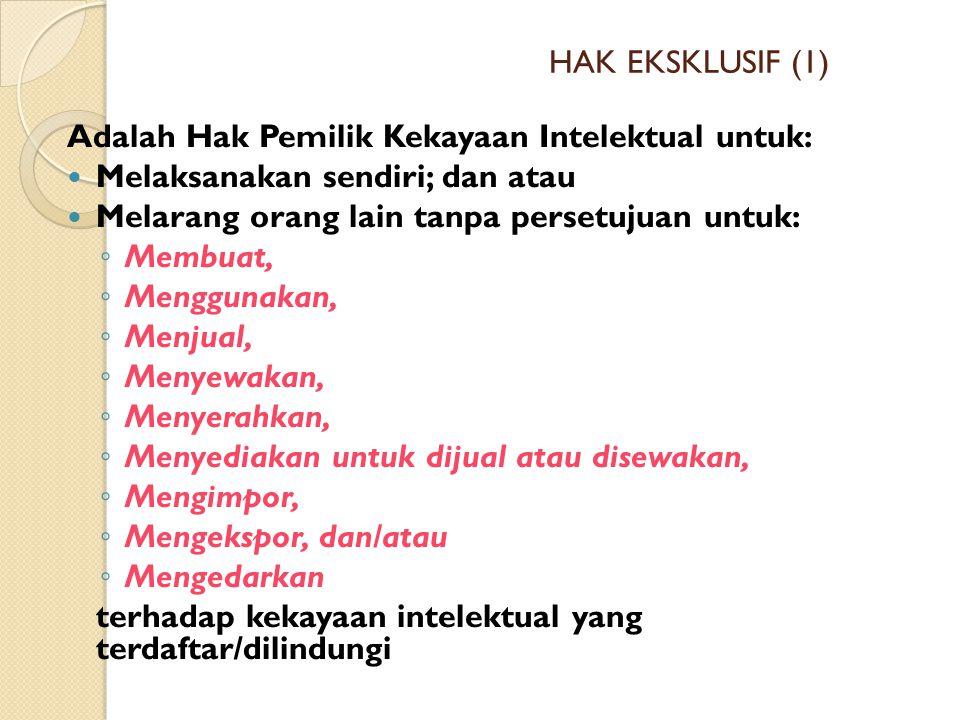 HAK EKSKLUSIF (1) Adalah Hak Pemilik Kekayaan Intelektual untuk: Melaksanakan sendiri; dan atau Melarang orang lain tanpa persetujuan untuk: ◦ Membuat