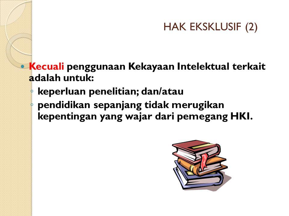 HAK EKSKLUSIF (2) Kecuali penggunaan Kekayaan Intelektual terkait adalah untuk: ◦ keperluan penelitian; dan/atau ◦ pendidikan sepanjang tidak merugika