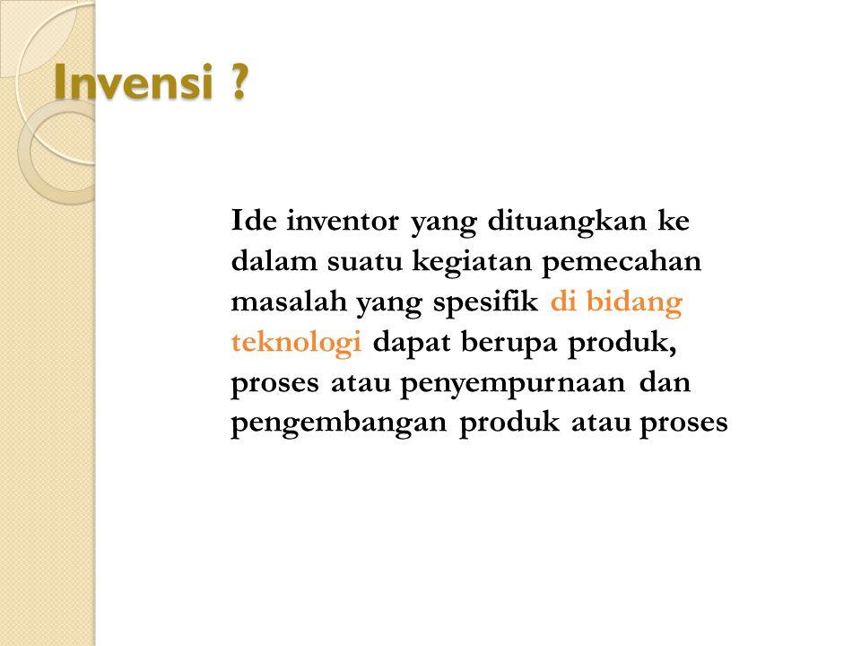 Invensi ? di bidang teknologi Ide inventor yang dituangkan ke dalam suatu kegiatan pemecahan masalah yang spesifik di bidang teknologi dapat berupa pr