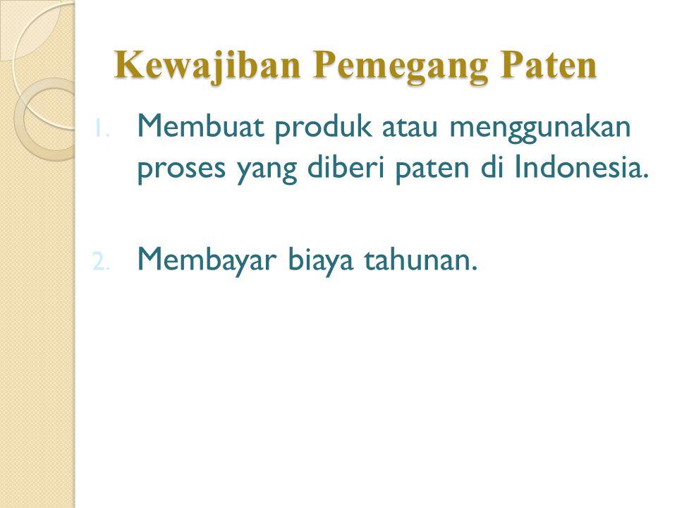 Kewajiban Pemegang Paten 1. Membuat produk atau menggunakan proses yang diberi paten di Indonesia. 2. Membayar biaya tahunan.