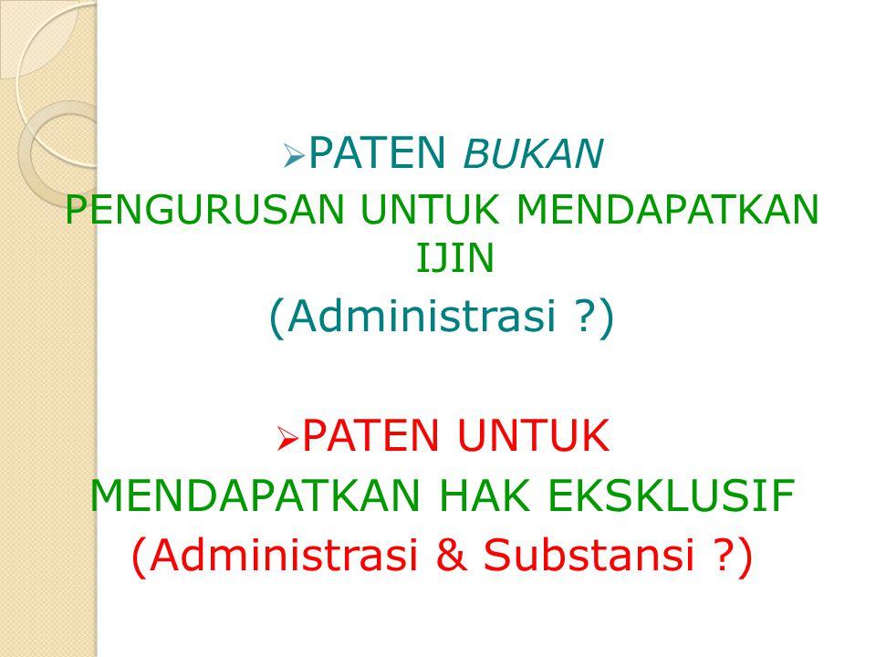  PATEN BUKAN PENGURUSAN UNTUK MENDAPATKAN IJIN (Administrasi ?)  PATEN UNTUK MENDAPATKAN HAK EKSKLUSIF (Administrasi & Substansi ?)