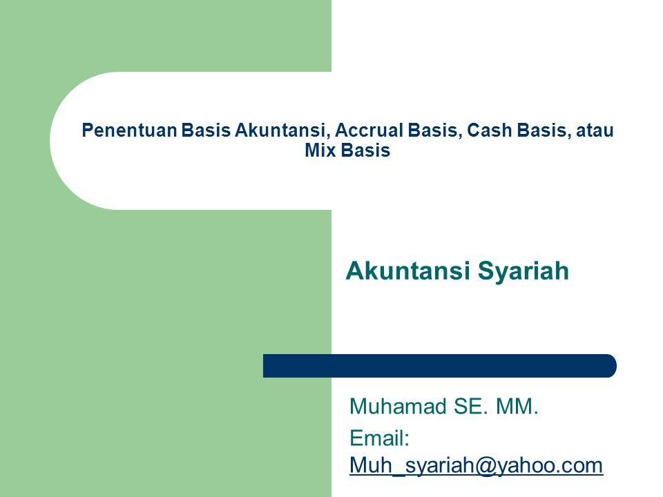 Penentuan Basis Akuntansi, Accrual Basis, Cash Basis, atau Mix Basis Akuntansi Syariah Muhamad SE. MM. Email: Muh_syariah@yahoo.com Muh_syariah@yahoo.