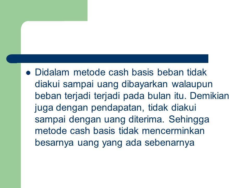Didalam metode cash basis beban tidak diakui sampai uang dibayarkan walaupun beban terjadi terjadi pada bulan itu. Demikian juga dengan pendapatan, ti