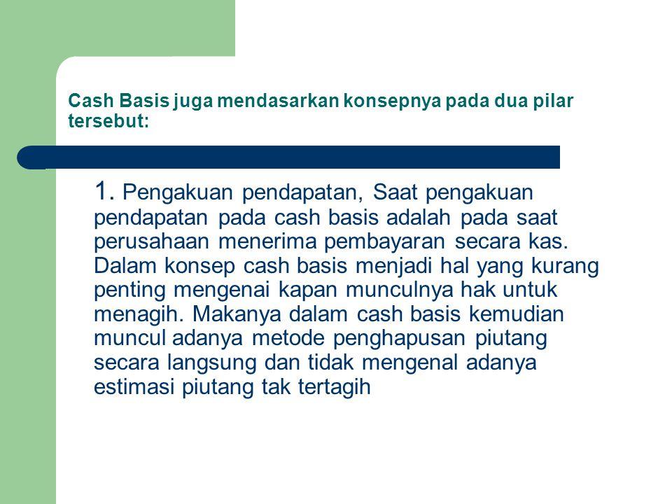 Cash Basis juga mendasarkan konsepnya pada dua pilar tersebut: 1. Pengakuan pendapatan, Saat pengakuan pendapatan pada cash basis adalah pada saat per