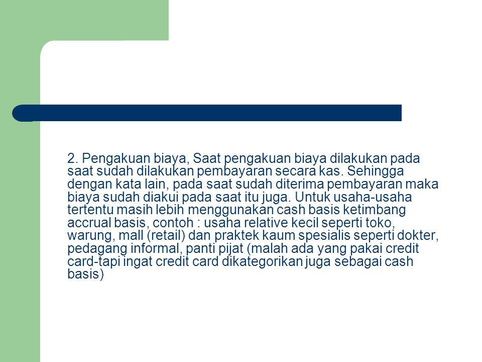 2. Pengakuan biaya, Saat pengakuan biaya dilakukan pada saat sudah dilakukan pembayaran secara kas. Sehingga dengan kata lain, pada saat sudah diterim