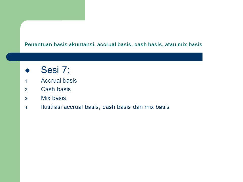 Penentuan basis akuntansi, accrual basis, cash basis, atau mix basis Sesi 7: 1. Accrual basis 2. Cash basis 3. Mix basis 4. Ilustrasi accrual basis, c