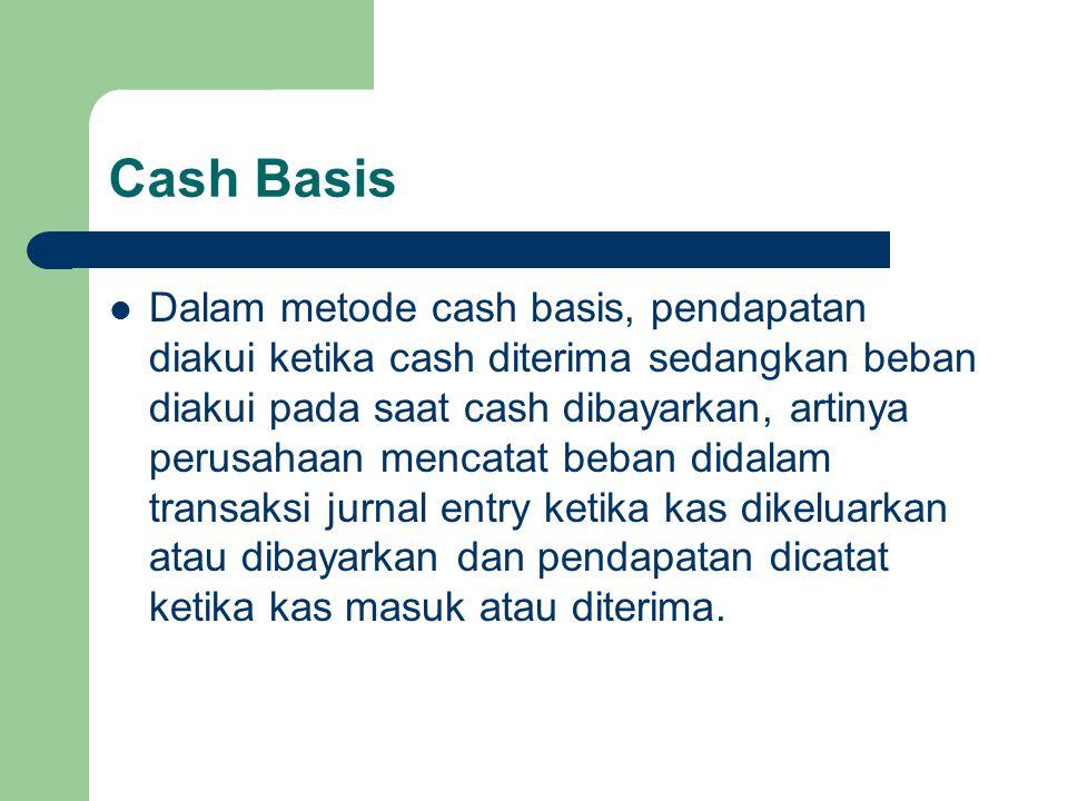 Cash Basis Dalam metode cash basis, pendapatan diakui ketika cash diterima sedangkan beban diakui pada saat cash dibayarkan, artinya perusahaan mencat