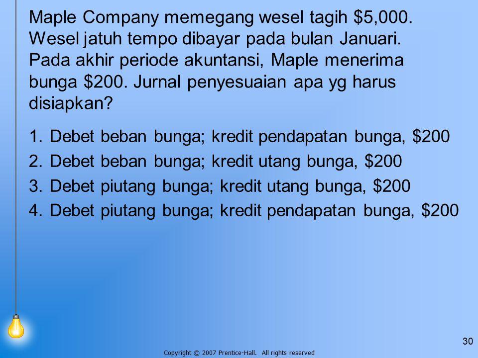 Copyright © 2007 Prentice-Hall. All rights reserved 30 Maple Company memegang wesel tagih $5,000. Wesel jatuh tempo dibayar pada bulan Januari. Pada a