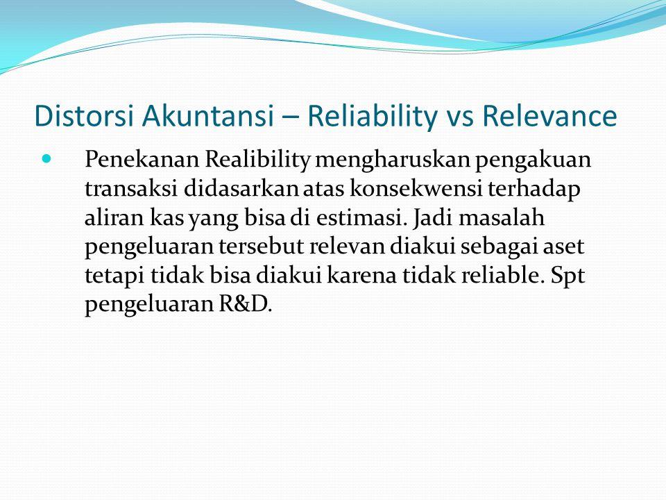 Distorsi Akuntansi – Reliability vs Relevance Penekanan Realibility mengharuskan pengakuan transaksi didasarkan atas konsekwensi terhadap aliran kas y