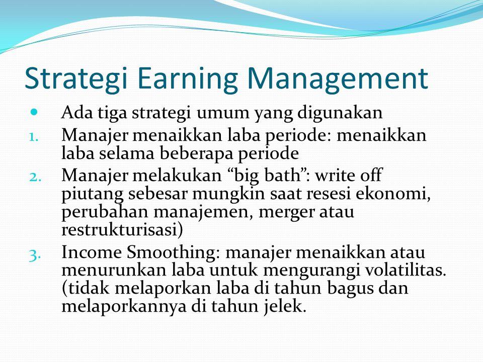 Strategi Earning Management Ada tiga strategi umum yang digunakan 1. Manajer menaikkan laba periode: menaikkan laba selama beberapa periode 2. Manajer