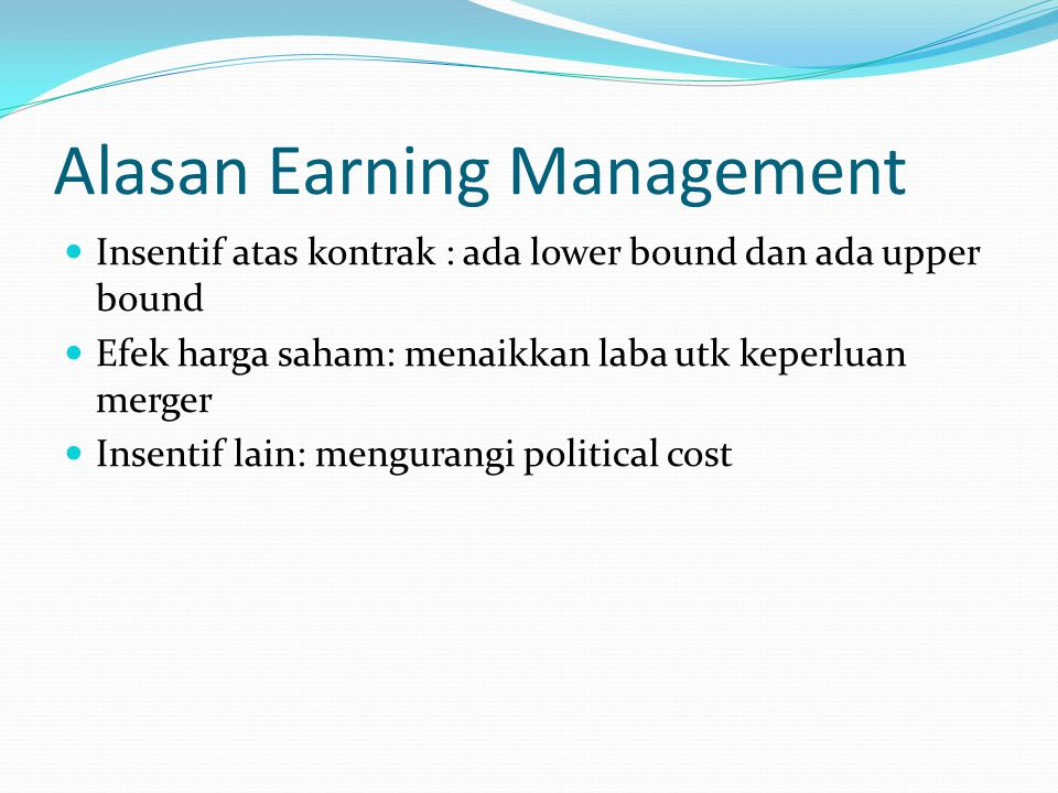 Alasan Earning Management Insentif atas kontrak : ada lower bound dan ada upper bound Efek harga saham: menaikkan laba utk keperluan merger Insentif l