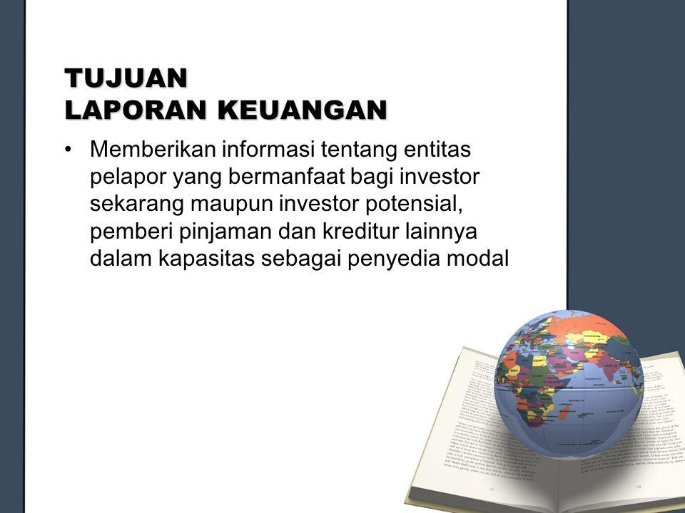 TUJUAN LAPORAN KEUANGAN Memberikan informasi tentang entitas pelapor yang bermanfaat bagi investor sekarang maupun investor potensial, pemberi pinjama